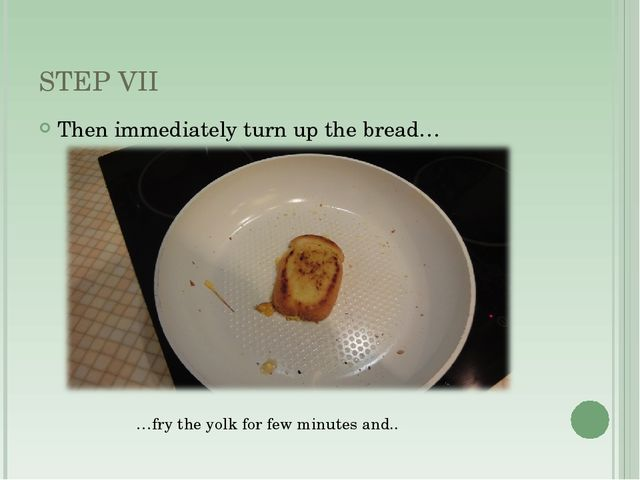 STEP VII Then immediately turn up the bread… …fry the yolk for few minutes an...