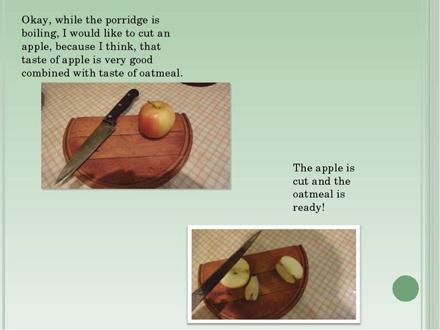 Okay, while the porridge is boiling, I would like to cut an apple, because I...
