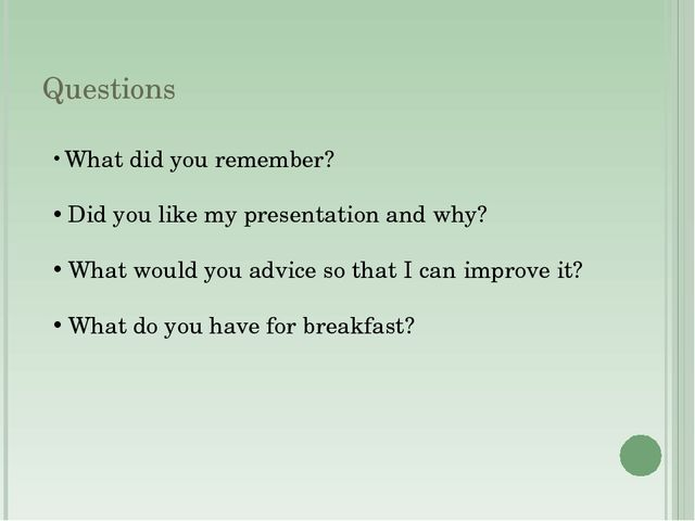 Questions What did you remember? Did you like my presentation and why? What w...