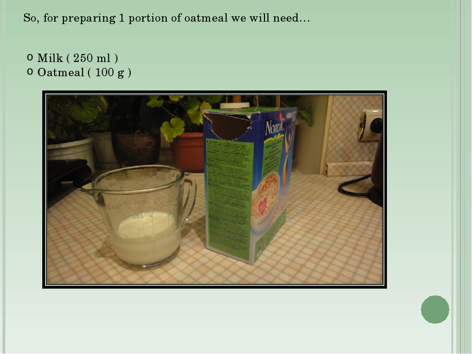 So, for preparing 1 portion of oatmeal we will need… Milk ( 250 ml ) Oatmeal...