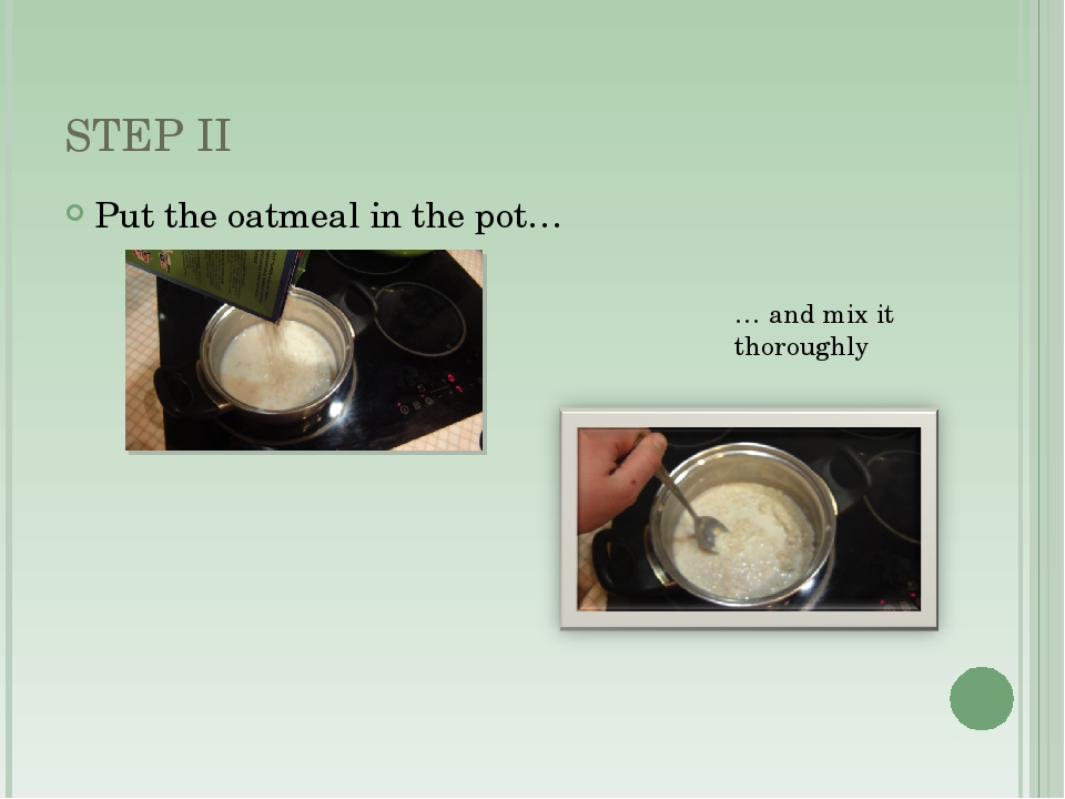 STEP II Put the oatmeal in the pot… … and mix it thoroughly