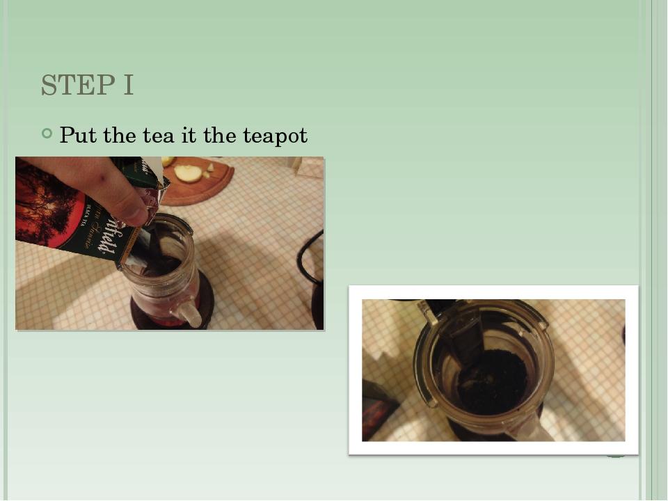 STEP I Put the tea it the teapot