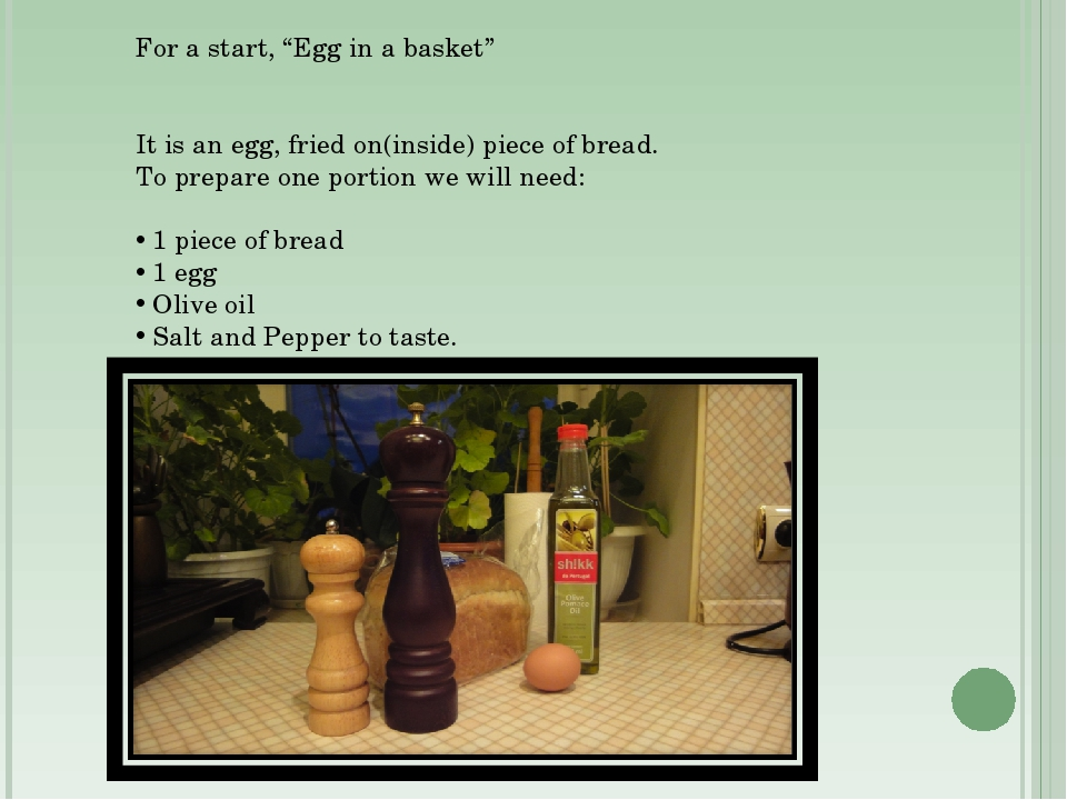 """For a start, """"Egg in a basket"""" It is an egg, fried on(inside) piece of bread...."""