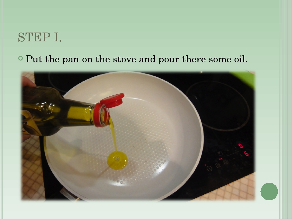 STEP I. Put the pan on the stove and pour there some oil.