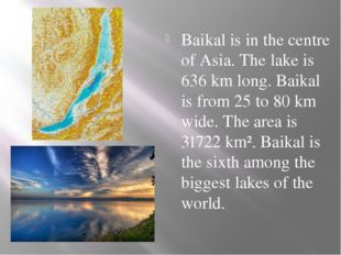 Baikal is in the centre of Asia. The lake is 636 km long. Baikal is from 25