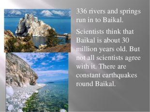 336 rivers and springs run in to Baikal. Scientists think that Baikal is abo
