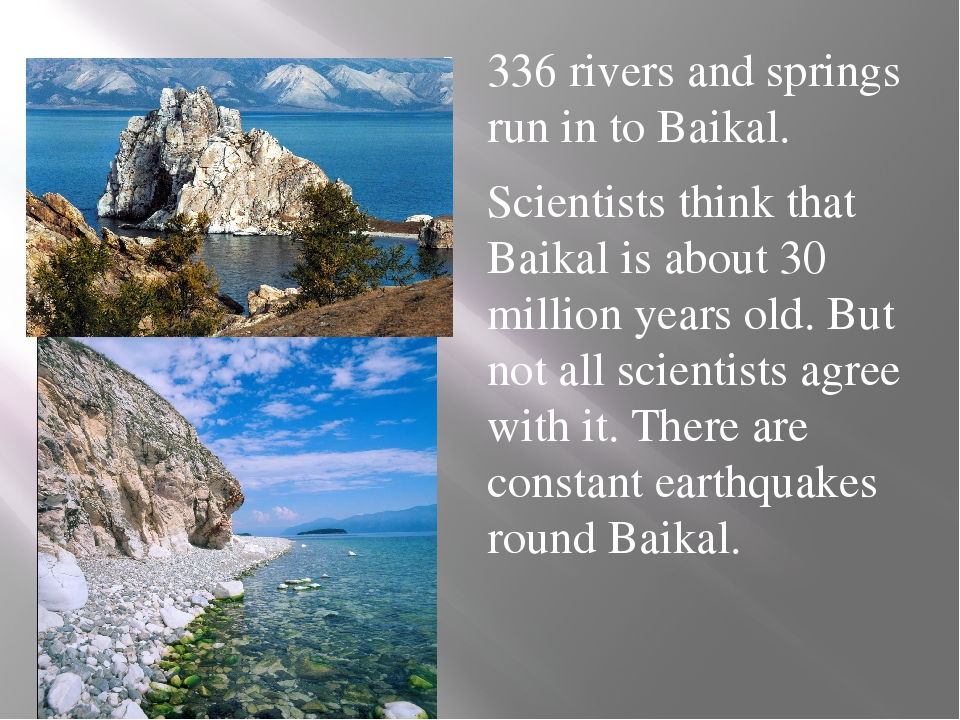 336 rivers and springs run in to Baikal. Scientists think that Baikal is abo...
