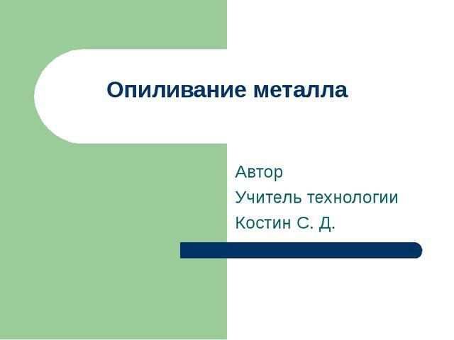 Опиливание металла Автор Учитель технологии Костин С. Д.