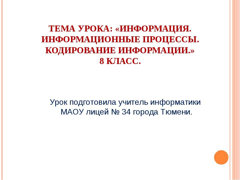 ТЕМА УРОКА: «ИНФОРМАЦИЯ. ИНФОРМАЦИОННЫЕ ПРОЦЕССЫ. КОДИРОВАНИЕ ИНФОРМАЦИИ.» 8...