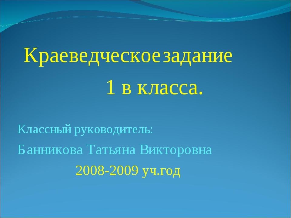Краеведческоезадание 1 в класса. Классный руководитель: Банникова Татьяна В...