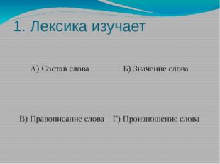 1. Лексика изучает А) Состав слова Б) Значение слова В) Правописание слова Г)