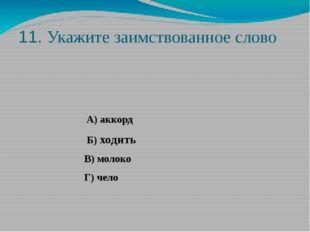 11. Укажите заимствованное слово А) аккорд Б) ходить В) молоко Г) чело