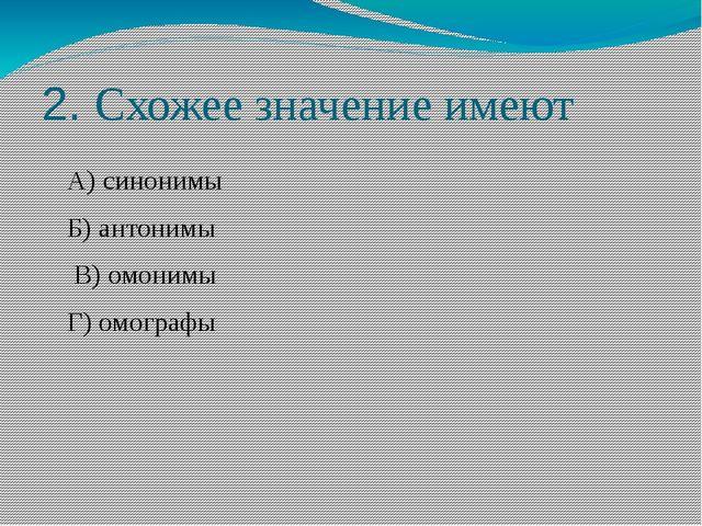 2. Схожее значение имеют А) синонимы Б) антонимы В) омонимы Г) омографы