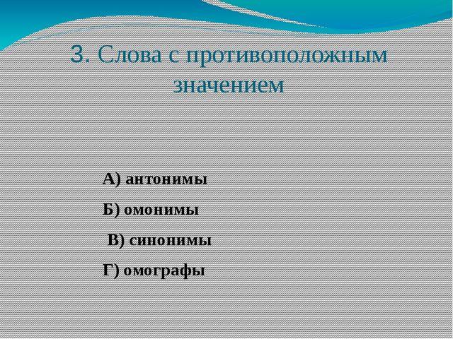 3. Слова с противоположным значением А) антонимы Б) омонимы В) синонимы Г) ом...