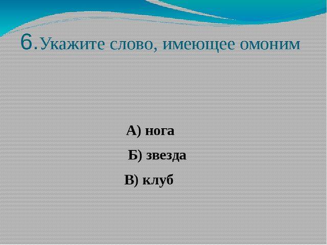 6.Укажите слово, имеющее омоним А) нога Б) звезда В) клуб