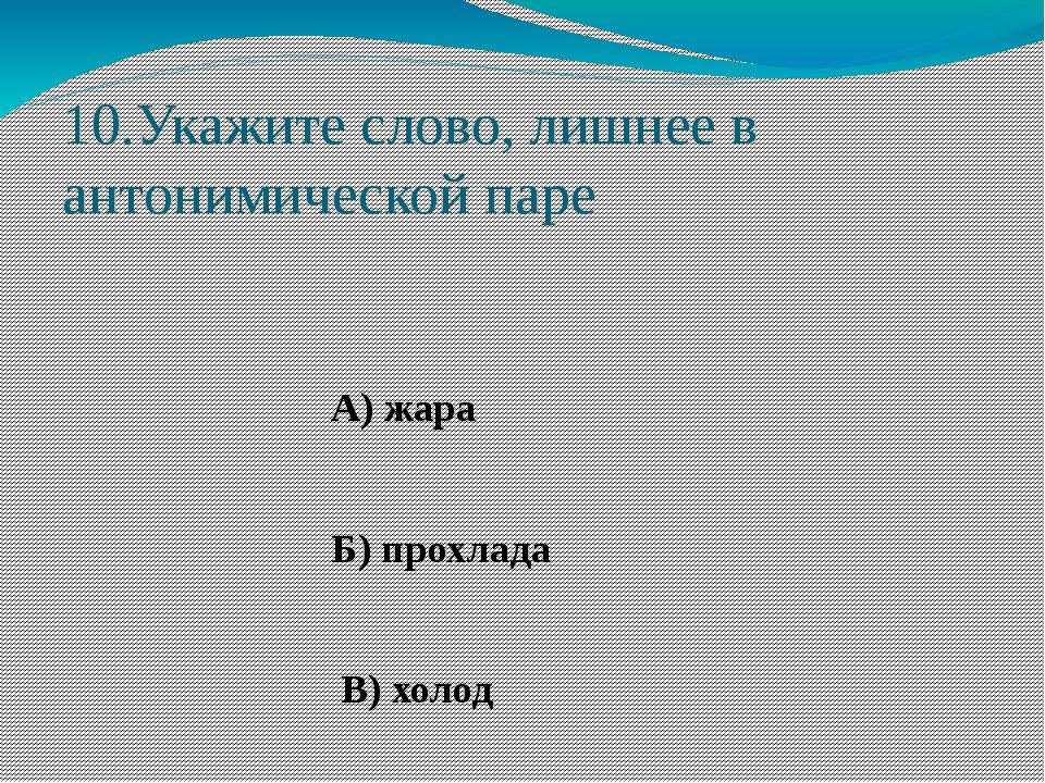 10.Укажите слово, лишнее в антонимической паре А) жара Б) прохлада В) холод