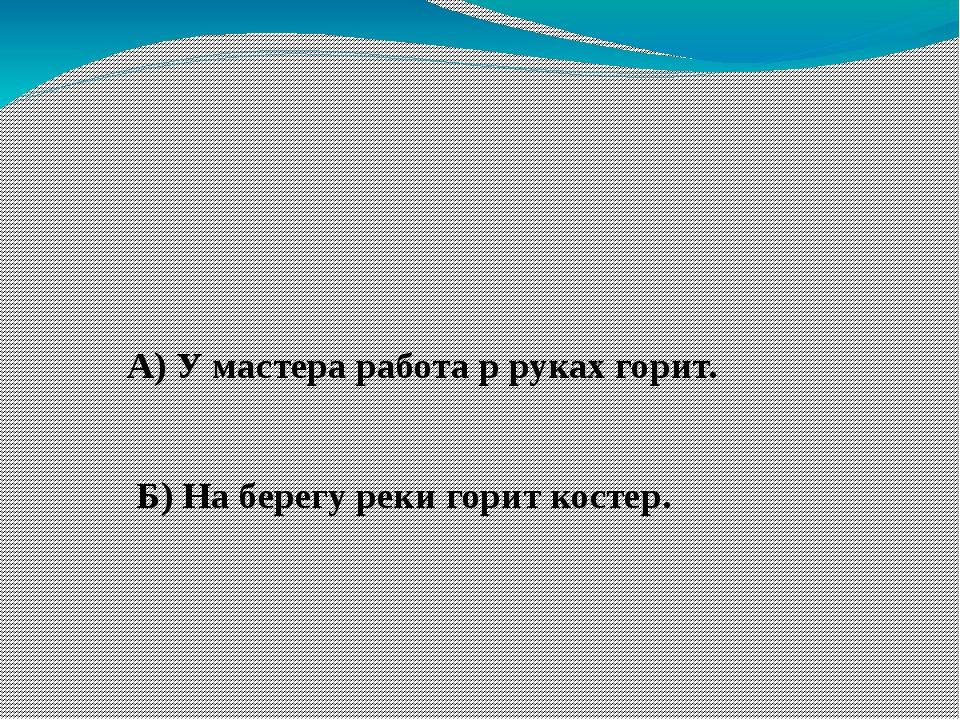 4. Укажите предложение, где слово ГОРЕТЬ в переносном значении А) У мастера...