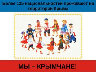 Более 125 национальностей проживают на территории Крыма МЫ – КРЫМЧАНЕ!