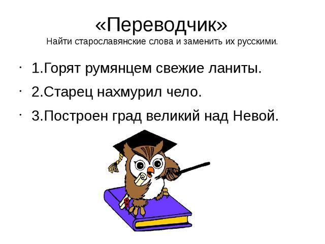 «Переводчик» Найти старославянские слова и заменить их русскими. 1.Горят румя...