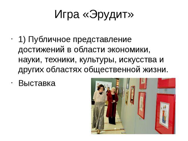 Игра «Эрудит» 1) Публичное представление достижений в области экономики, наук...