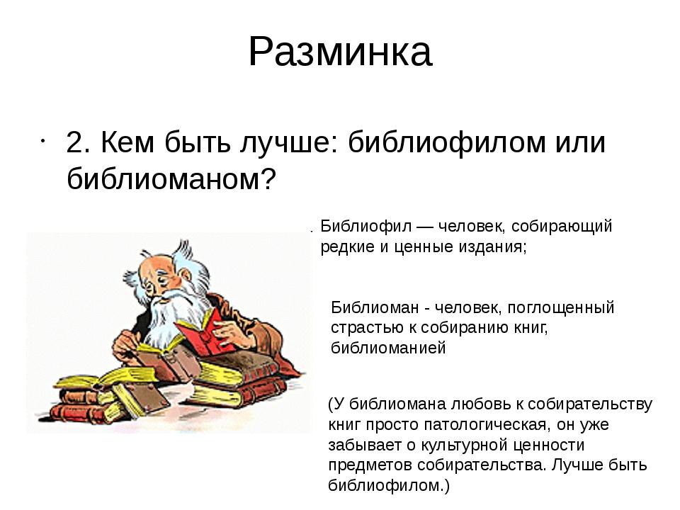 Разминка 2. Кем быть лучше: библиофилом или библиоманом? Библиофил — человек,...