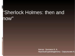 """Автор: Белокоз К. А. Научный руководитель: Скрыльник А. В. """"Sherlock Holmes:"""