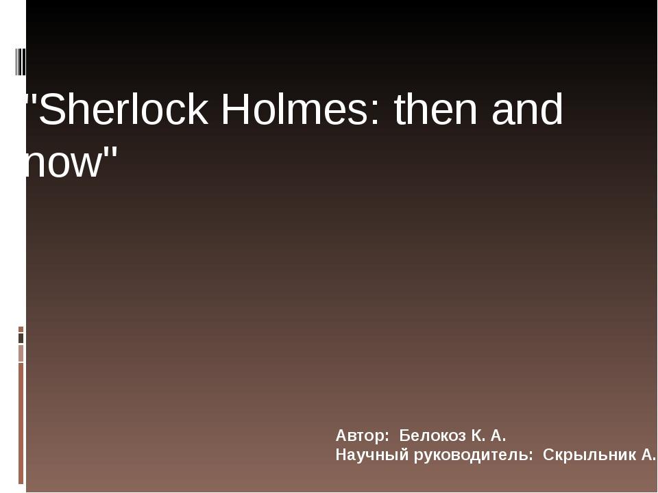 """Автор: Белокоз К. А. Научный руководитель: Скрыльник А. В. """"Sherlock Holmes:..."""