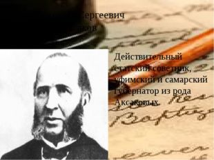 Григорий Сергеевич Аксаков Действительный статский советник, уфимский и самар