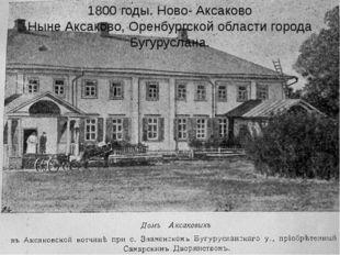 1800 годы. Ново- Аксаково Ныне Аксаково, Оренбургской области города Бугурусл