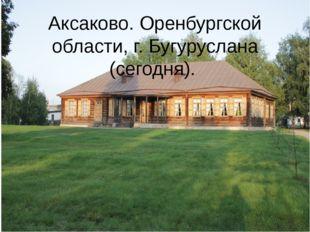 Аксаково. Оренбургской области, г. Бугуруслана (сегодня).