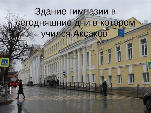Здание гимназии в сегодняшние дни в котором учился Аксаков