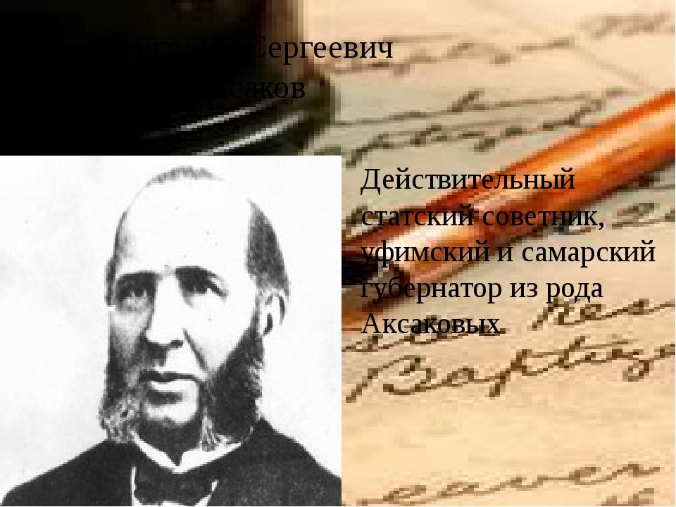 Григорий Сергеевич Аксаков Действительный статский советник, уфимский и самар...