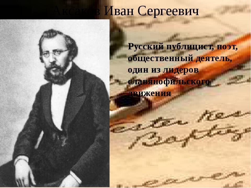 Аксаков Иван Сергеевич Русский публицист, поэт, общественный деятель, один из...