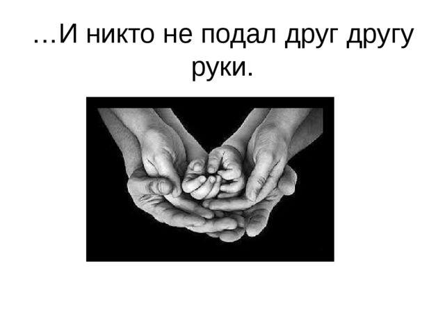 …И никто не подал друг другу руки.
