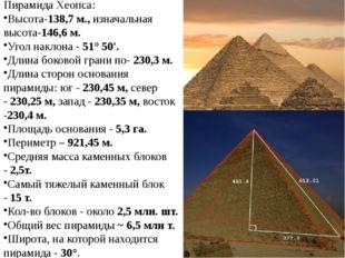 Пирамида Хеопса: Высота-138,7 м.,изначальная высота-146,6 м. Угол наклона -
