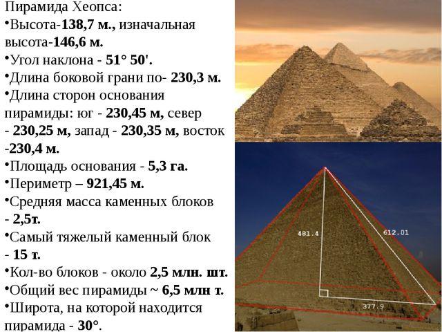 Пирамида Хеопса: Высота-138,7 м.,изначальная высота-146,6 м. Угол наклона -...