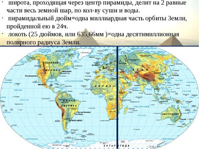 широта, проходящая через центр пирамиды, делит на 2 равные части весь земной...
