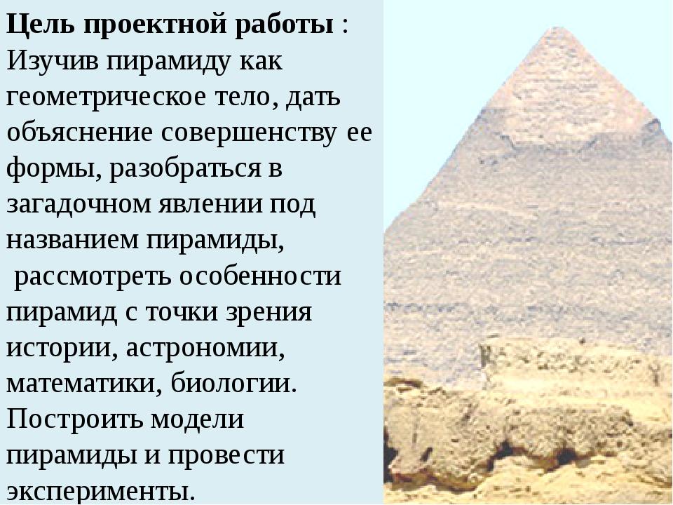 П Цель проектной работы : Изучив пирамиду как геометрическое тело, дать объяс...