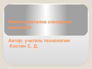 Резание металла слесарной ножовкой Автор: учитель технологии Костин С. Д.
