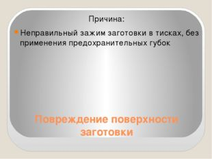 Повреждение поверхности заготовки Причина: Неправильный зажим заготовки в тис