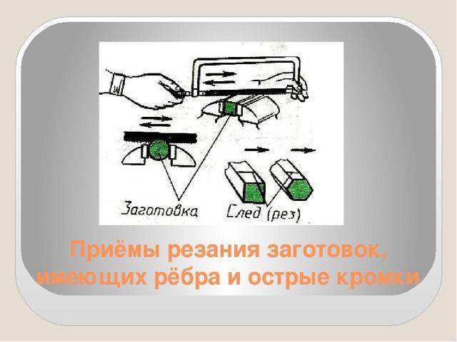 Приёмы резания заготовок, имеющих рёбра и острые кромки