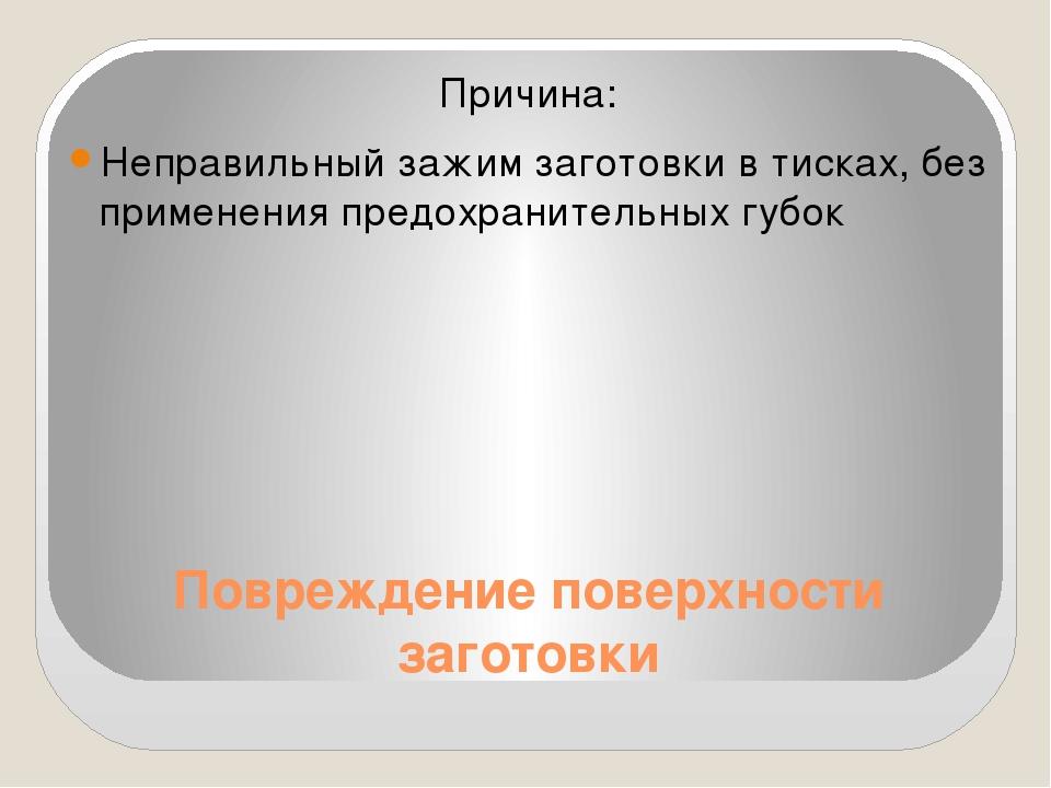Повреждение поверхности заготовки Причина: Неправильный зажим заготовки в тис...