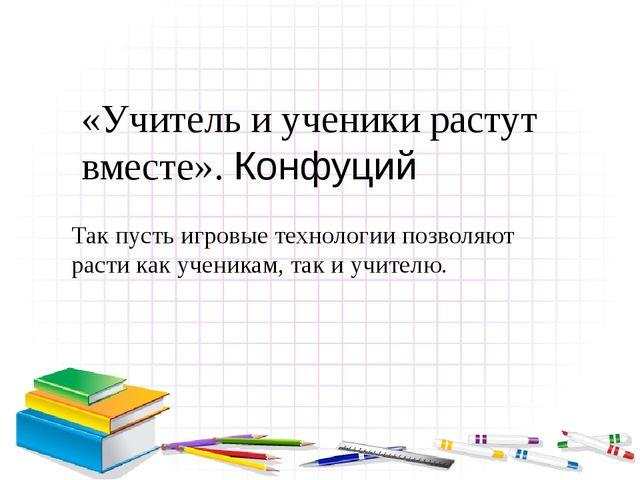 «Учитель и ученики растут вместе». Конфуций Так пусть игровые технологии позв...