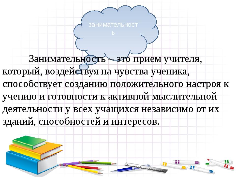 Занимательность – это прием учителя, который, воздействуя на чувства ученика...