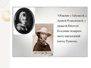 Общение с бабушкой, с Ариной Родионовной, с дядькой Никитой Козловым подарило
