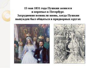 15 мая 1831 года Пушкин женился и переехал в Петербург. Затруднения возникли
