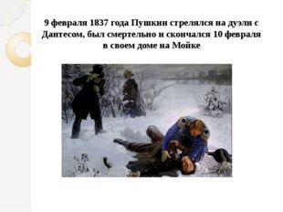 9 февраля 1837 года Пушкин стрелялся на дуэли с Дантесом, был смертельно и ск