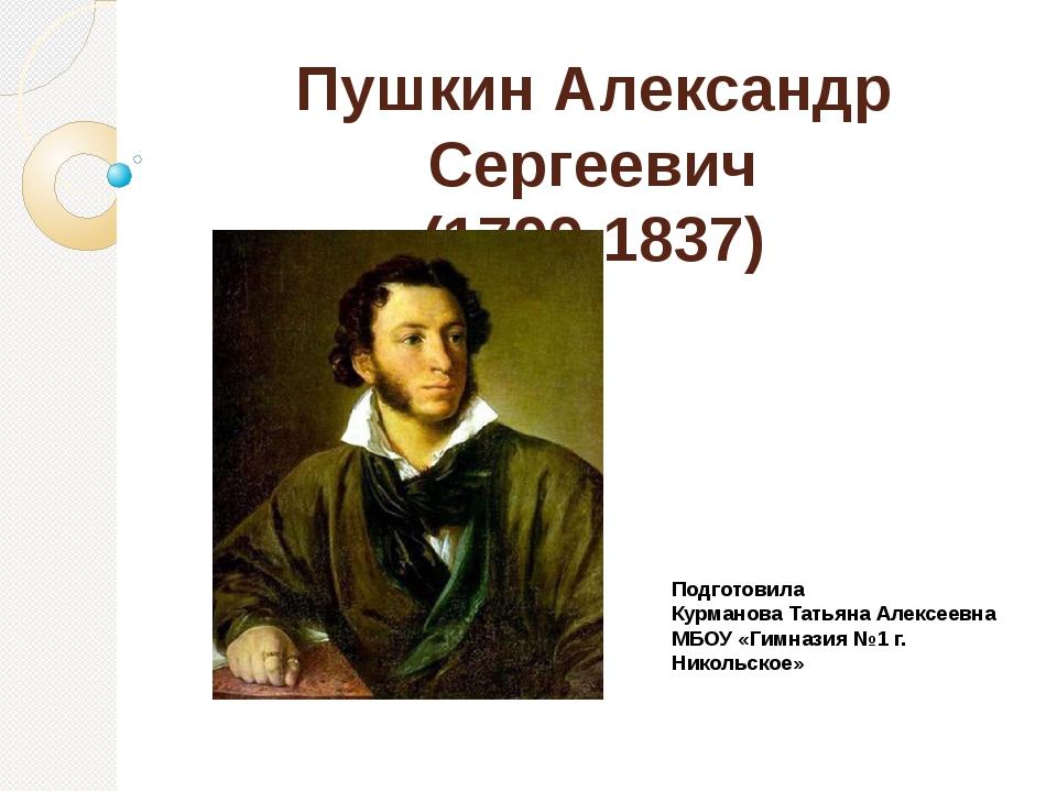 Пушкин Александр Сергеевич (1799-1837) Подготовила Курманова Татьяна Алексеев...