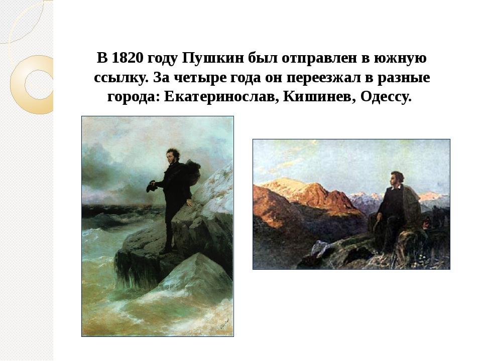 В 1820 году Пушкин был отправлен в южную ссылку. За четыре года он переезжал...