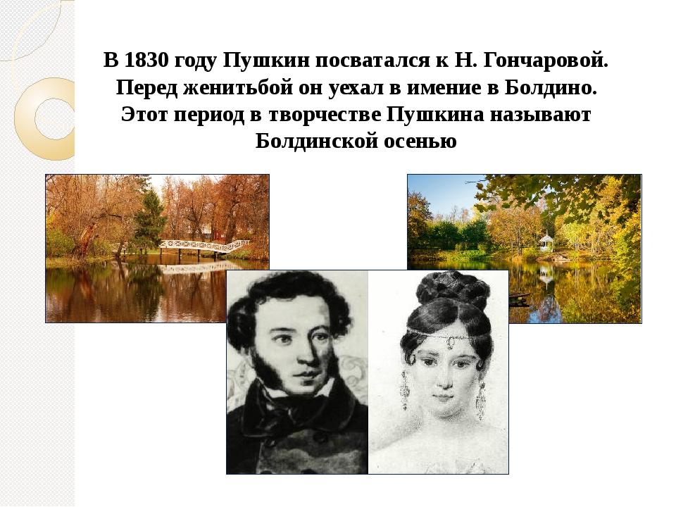 В 1830 году Пушкин посватался к Н. Гончаровой. Перед женитьбой он уехал в име...
